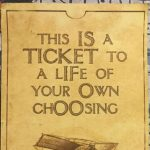 this is a ticket to the life of your own choosing